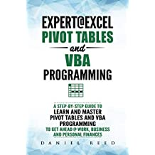 Expert@Excel : Pivot Tables and VBA Programming: Bundle: 2 Books in 1: A Step-By-Step Guide To Learn And Master Pivot Tables and VBA Programming   To Get Ahead @ Work, Business And Personal Finances