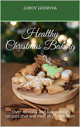 Healthy Christmas Baking Over 40 Easy And Low Calorie Recipes That
