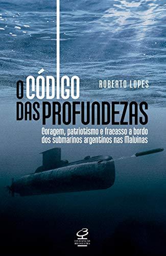 O código das profundezas: Coragem, patriotismo e fracasso a bordo dos submarinos argentinos nas Malvinas por [Lopes, Roberto]