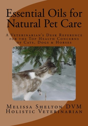 Essential Oils for Natural Pet Care: A Veterinarian's Desk Reference for the Top Health Concerns of Cats, Dogs & Horses