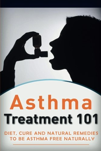 Asthma Treatment (Asthma Treatment 101: Treatment for beginners ((2nd EDITION + BONUS CHAPTERS) - Diet, Cures and Natural Remedies to be Asthma-Free Naturally (Asthma ... - Asthma Treatment - Asthma Tips) (Volume 1))