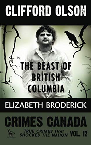 Clifford Olson: The Beast of British Columbia (Crimes Canada: True Crimes That Shocked The Nation) (Volume 12)