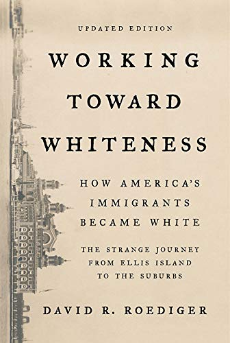 Working Toward Whiteness: How America's Immigrants Became White: The Strange Journey from Ellis I…