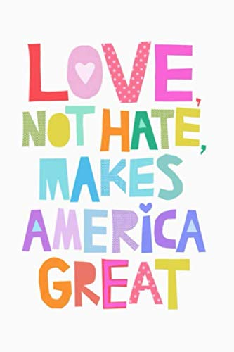 LOVE, NOT HATE, MAKES AMERICA GREAT: Lined Notebook, 110 Pages -Fun and Inspirational Quote on White Matte Soft Cover, 6X9 inch Journal for women men ... teens journaling travel notes school supplies by Memes the Word Press