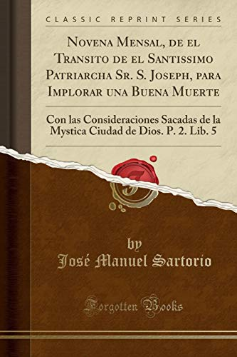 Novena Mensal, de el Transito de el Santissimo Patriarcha Sr. S. Joseph, para Implorar una Buena Muerte: Con las Consideraciones Sacadas de la Mystica Ciudad de Dios. P. 2. Lib. 5 (Classic Reprint)