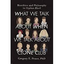 What We Talk About When We Talk About Clone Club: Bioethics and Philosophy in Orphan Black