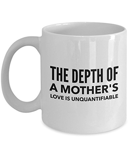 - The Depth Of A Mother'S Love Is Unquantifiable, 11Oz Coffee Mug Best Inspirational Gifts and Sarcasm Perfect Birthday Gifts for Men or Women/Birthda