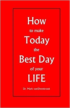 How to make Today the Best Day of your LIFE by Dr Mark J vonEhrenkrook (2014-10-18)