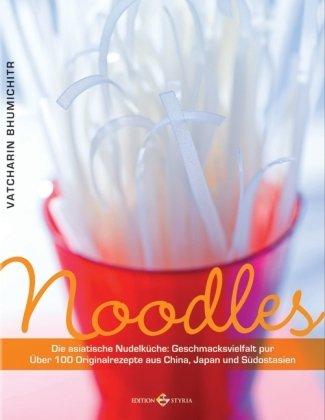 Noodles: Die asiatische Nudelküche: Geschmacksvielfalt pur - Über 100 Originalrezepte aus China, Japan und Südostasien