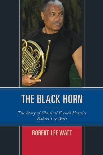 Search : The Black Horn: The Story of Classical French Hornist Robert Lee Watt (African American Cultural Theory and Heritage)