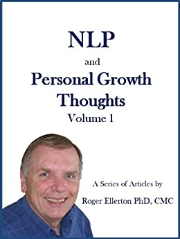 NLP and Personal Growth Thoughts: A Series of Articles by Roger Ellerton PhD, CMC Volume 1 by [Ellerton, Roger]