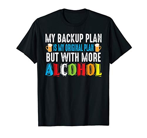 My Backup Plan Is My Original Plan But With More Alcohol T-Shirt