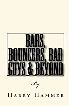 Bars, Bouncers, Bad Guys & Beyond: A kick-ass manual for bouncers and security officers by [Hammer, Harry]