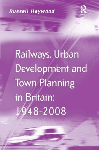 Railways, Urban Development and Town Planning in Britain: 1948–2008 (Transport and Mobility Series)