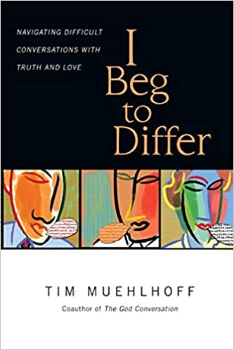 I Beg To Differ Navigating Difficult Conversations With Truth And Love Muehlhoff Tim Elshof Gregg Ten 9780830844166 Amazon Com Books