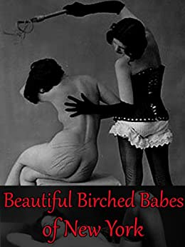 Beautiful Birched Babes of New York - Fully Illustrated Complete Volumes 1 -3 (Sinful Spanking Hot Tales) by [Drialys, Carrington]