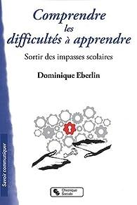 Comprendre les difficultés à apprendre : Sortir des impasses scolaires par Dominique Eberlin