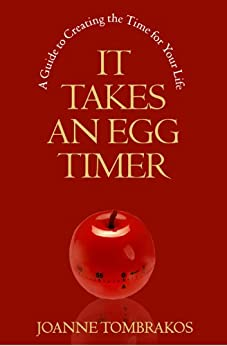 It Takes An Egg Timer, A Guide To Creating The Time For Your Life by [Tombrakos, Joanne]