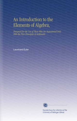 An Introduction to the Elements of Algebra,: Designed for the Use of Those Who Are Acquainted Only With the First Principles of Arithmetic.
