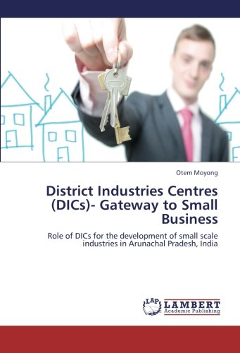 District Industries Centres (DICs)- Gateway to Small Business: Role of DICs for the development of small scale industries in Arunachal Pradesh, India (Development Of Small Scale Industries In India)