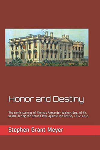 HONOR AND DESTINY: THE REMINISCENCES OF THOMAS ALEXANDER WALKER, ESQ., OF HIS YOUTH, DURING THE SECOND WAR AGAINST THE BRITISH, 18121815
