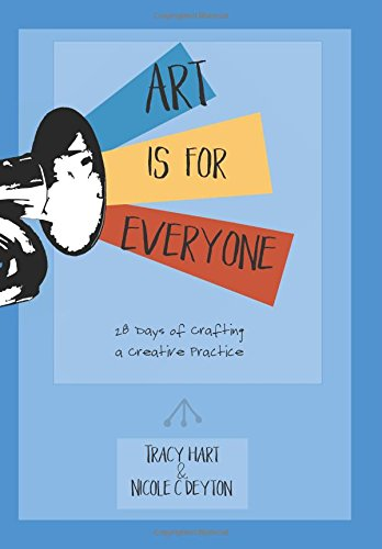 Art Is For Everyone: 28 Days of Crafting a Creative Practice