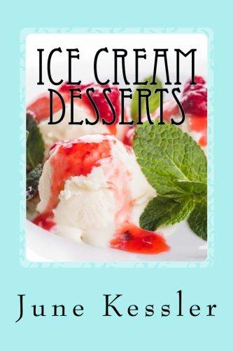 Ice Cream Desserts: Delicious Pies - Ice Cream and Treats (Delicious Recipes) (Volume 3) by Ms June M Kessler