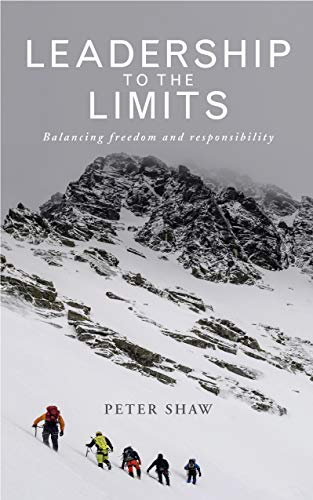 Leadership to the Limits: Balancing freedom and responsibility Peter Shaw