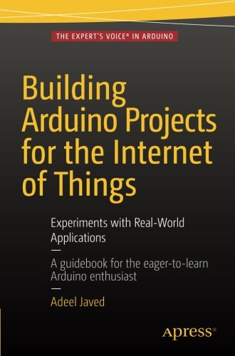 Building Arduino Projects for the Internet of Things: Experiments with Real-World Applications by Apress