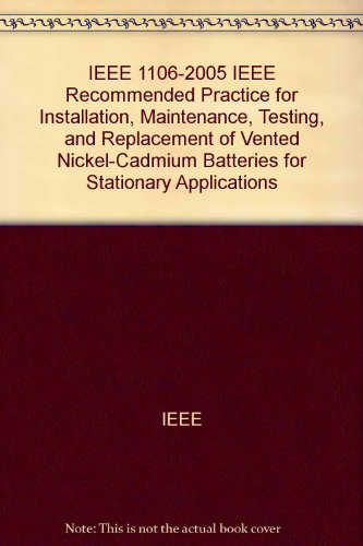(IEEE 1106-2005 IEEE Recommended Practice for Installation, Maintenance, Testing, and Replacement of Vented Nickel-Cadmium Batteries for Stationary Applications)