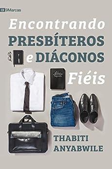 Encontrando presbíteros e diáconos fiéis (Portuguese Edition) by [Anyabwile, Thabiti]