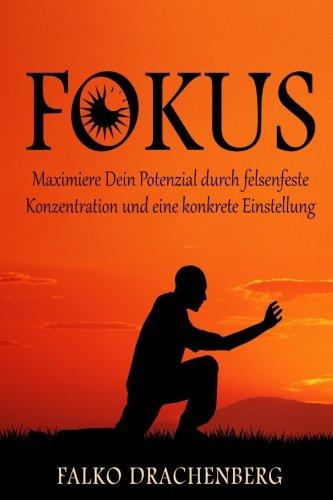 Fokus: Maximiere Dein Potenzial durch felsenfeste Konzentration und eine konkrete Einstellung (Fokus, Konzentration, Konzentration steigern, Disziplin, Produktivität)