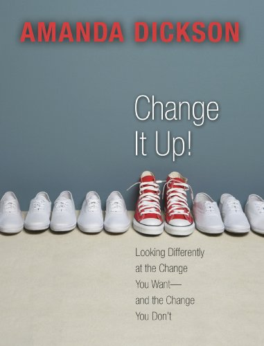 Change It Up: Looking Differently at the Change You Want -- and the Change You Don't