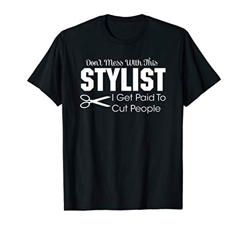 - Dont Mess With This Stylist I Get Paid To Cut People T Shirt