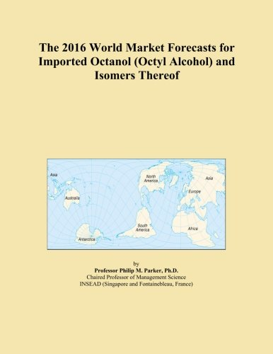 The 2016 World Market Forecasts for Imported Octanol (Octyl Alcohol) and Isomers (Octyl Alcohol)