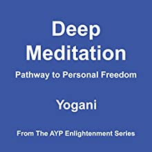 Deep Meditation - Pathway to Personal Freedom: AYP Enlightenment Series, Book 1 Audiobook by Yogani Narrated by Yogani