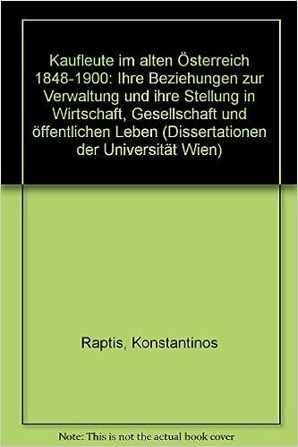 Kaufleute im alten Österreich 1848-1900: Ihre Beziehungen zur Verwaltung und ihre Stellung in Wirtschaft, Gesellschaft und öffentlichem Leben (Dissertationen der Universität Wien) (German Edition)