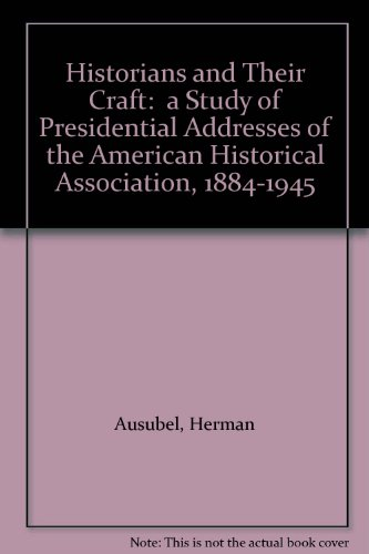 Historians and Their Craft:  a Study of Presidential Addresses of the American Historical Association, 1884-1945