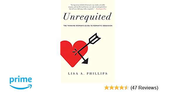 Unrequited: The Thinking Woman's Guide to Romantic Obsession: Lisa A