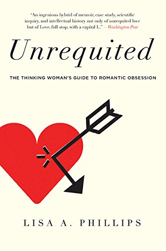 Unrequited: The Thinking Womans Guide to Romantic Obsession