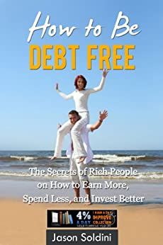 How to Be Debt Free Book: The Secrets of Rich People on How to Earn More, Spend Less, and Invest Better in One eBook! (Debt Free, Earn More, Spend Less, ... Free Book, Debt Reduction, Debt Relief) by [Become Debt Free]