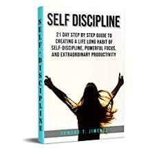 Self-Discipline: 21 Day Step by Step Guide to Creating a Life Long Habit of Self-Discipline, Powerful Focus, and Extraordinary Productivity