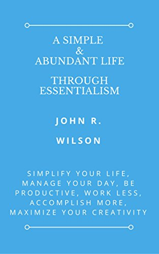 a-simple-abundant-life-through-essentialism-simplify-your-life-manage-your-day-be-productive-work-le