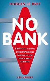 No Bank : L'incroyable histoire d'un entrepreneur de banlieue qui veut révolutionner la banque par Hugues Le Bret