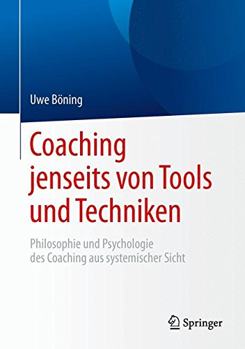 Coaching jenseits von Tools und Techniken: Philosophie und Psychologie des Coaching aus systemischer Sicht Gebundenes Buch – 4. August 2015 Uwe Böning Springer 3662471426 Arbeitspsychologie