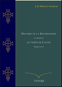 Histoire de la Réformation en Europe au Temps de Calvin, Tomes 1 et 2 (Histoire de la Réformation par J.-H. Merle d'Aubigné t. 4) (French Edition) by [Merle d'Aubigné, Jean-Henri]