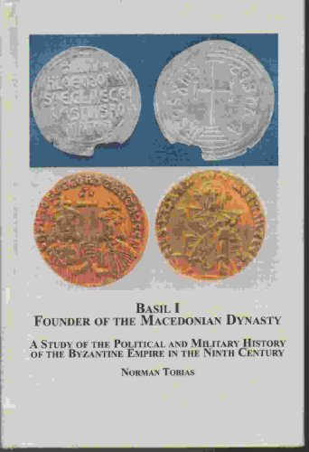 Basil I, Founder of the Macedonian Dynasty: A Study of the Political and Military History of the Byzantine Empire in the Ninth Century