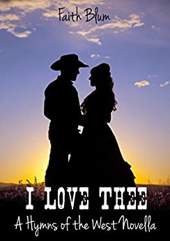 I Love Thee: a Hymns of the West Novella (Hymns of the West Novellas Book 1) by [Blum, Faith]