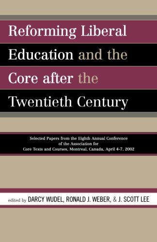 Reforming Liberal Education and the Core after the Twentieth Century: Selected Papers from the Eighth Annual Conference of the Association for Core Texts and Courses Montreal, Canada April 4-7, 2002