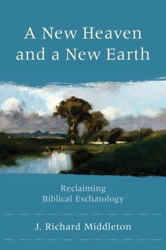 A New Heaven and a New Earth: Reclaiming Biblical Eschatology, by J. Richard Middleton